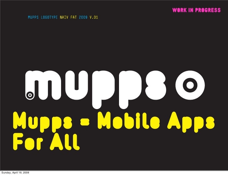 WORK IN PROGRESS             Mupps = Mobile Apps         For All Sunday, April 19, 2009
