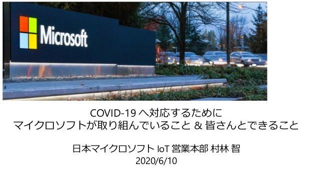 COVID-19 へ対応するために マイクロソフトが取り組んでいること & 皆さんとできること 日本マイクロソフト IoT 営業本部 村林 智 2020/6/10