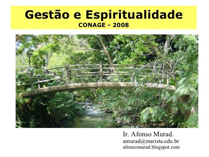 Gestão e Espiritualidade CONAGE - 2008 Ir. Afonso Murad.  [email_address] afonsomurad.blogspot.com