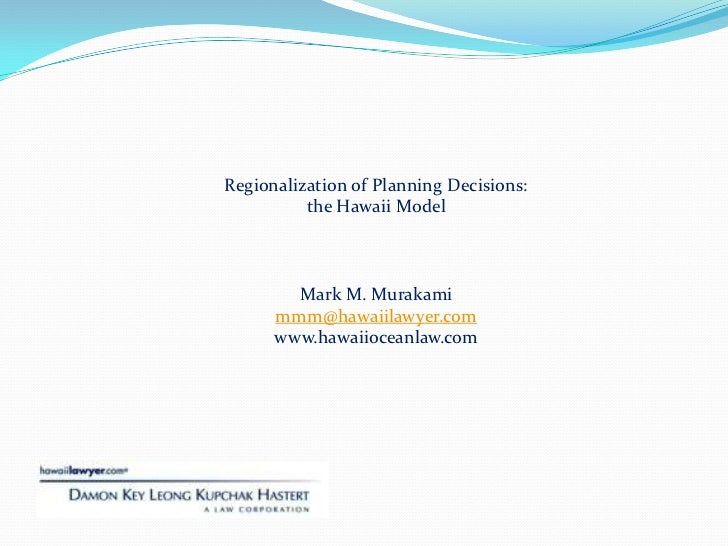 Regionalization of Planning Decisions:  <br />the Hawaii Model<br />Mark M. Murakami<br />mmm@hawaiilawyer.com<br />www.ha...