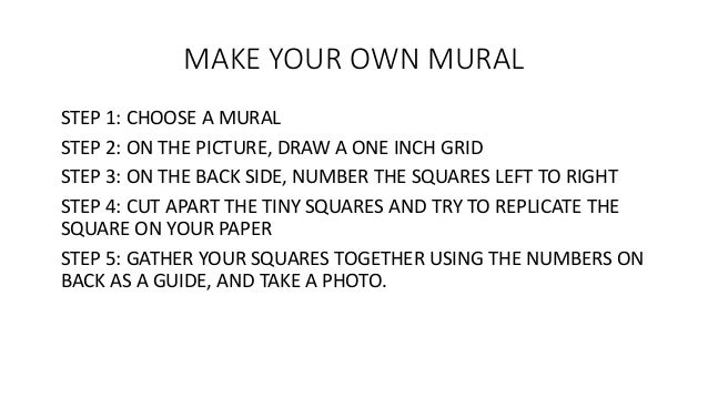 MAKE YOUR OWN MURAL STEP 1: CHOOSE A MURAL STEP 2: ON THE PICTURE, DRAW A ONE INCH GRID STEP 3: ON THE BACK SIDE, NUMBER T...