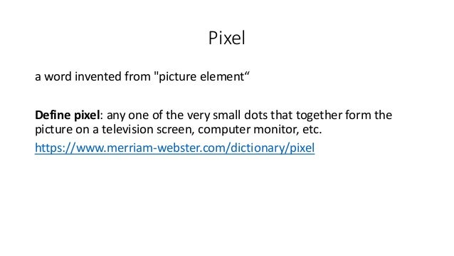 """Pixel a word invented from """"picture element"""" Define pixel: any one of the very small dots that together form the picture o..."""
