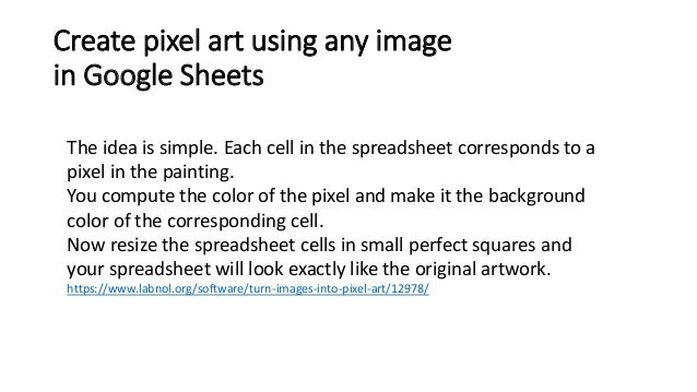Create pixel art using any image in Google Sheets The idea is simple. Each cell in the spreadsheet corresponds to a pixel ...