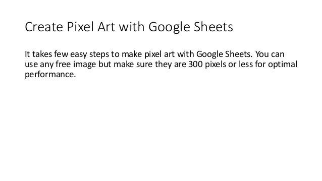 Create Pixel Art with Google Sheets It takes few easy steps to make pixel art with Google Sheets. You can use any free ima...