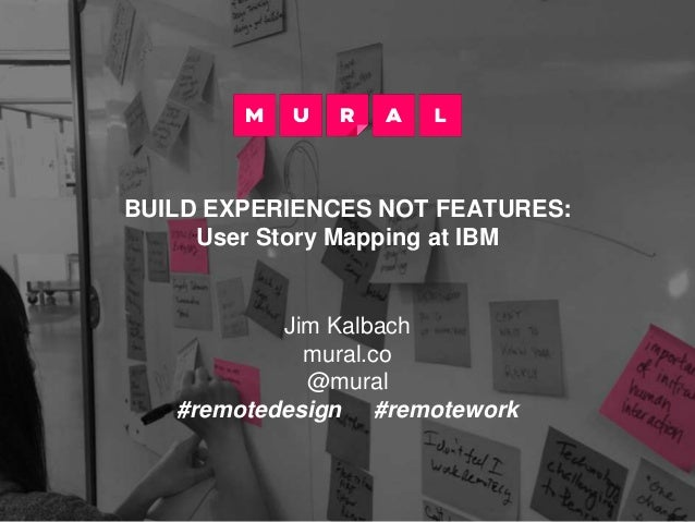 BUILD EXPERIENCES NOT FEATURES: User Story Mapping at IBM Jim Kalbach mural.co @mural #remotedesign #remotework