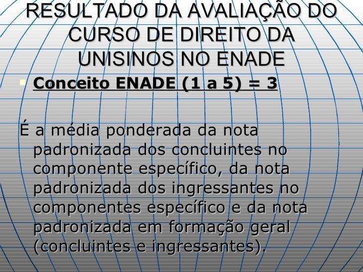 RESULTADO DA AVALIAÇÃO DO CURSO DE DIREITO DA UNISINOS NO ENADE <ul><li>Conceito ENADE (1 a 5) = 3 </li></ul><ul><li>É a m...