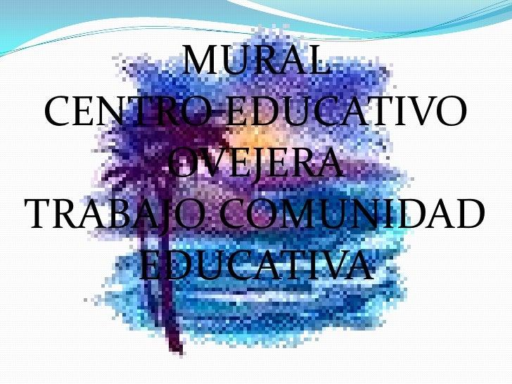 MURAL <br />CENTRO EDUCATIVO OVEJERA<br />TRABAJO COMUNIDAD EDUCATIVA<br />