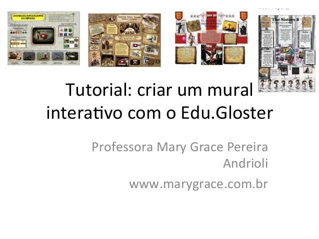 Tutorial:criarummural intera/vocomoEdu.Gloster ProfessoraMaryGracePereira Andrioli www.marygrace.com.br