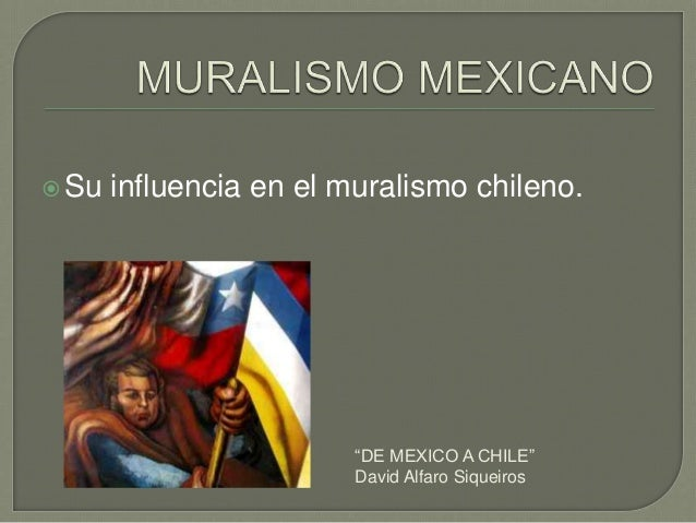 """Su influencia en el muralismo chileno. """"DE MEXICO A CHILE"""" David Alfaro Siqueiros"""