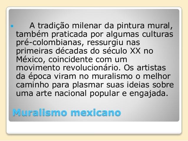 Muralismo mexicano  A tradição milenar da pintura mural, também praticada por algumas culturas pré-colombianas, ressurgiu...