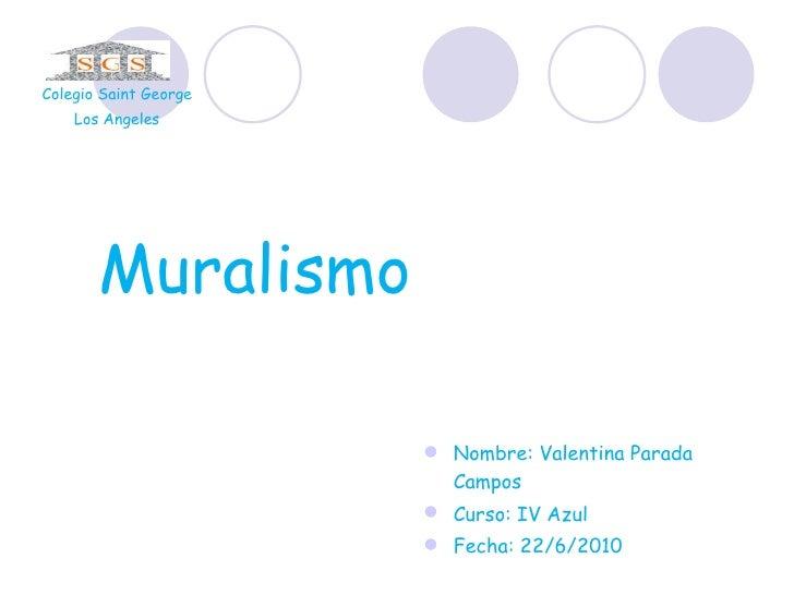 Muralismo  <ul><li>Nombre: Valentina Parada Campos </li></ul><ul><li>Curso: IV Azul </li></ul><ul><li>Fecha: 22/6/2010 </l...