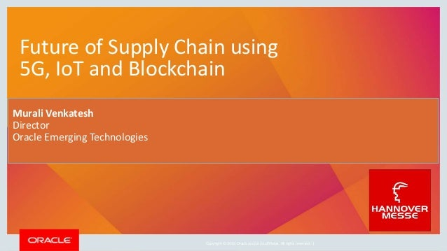 Copyright © 2019, Oracle and/or its affiliates. All rights reserved. | Future of Supply Chain using 5G, IoT and Blockchain...