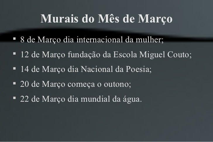 Murais do Mês de Março    8 de Março dia internacional da mulher;    12 de Março fundação da Escola Miguel Couto;    14...