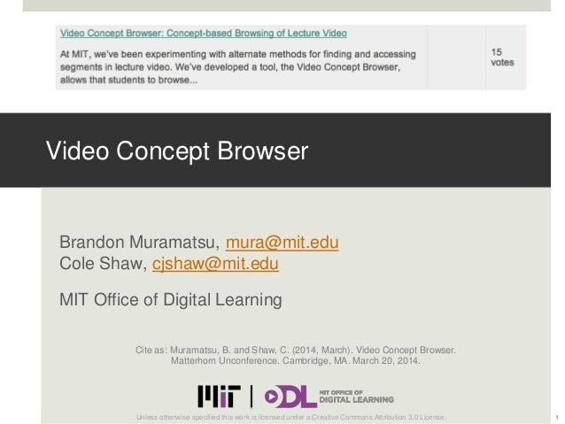 Video Concept Browser Brandon Muramatsu, mura@mit.edu Cole Shaw, cjshaw@mit.edu MIT Office of Digital Learning 1Unless oth...