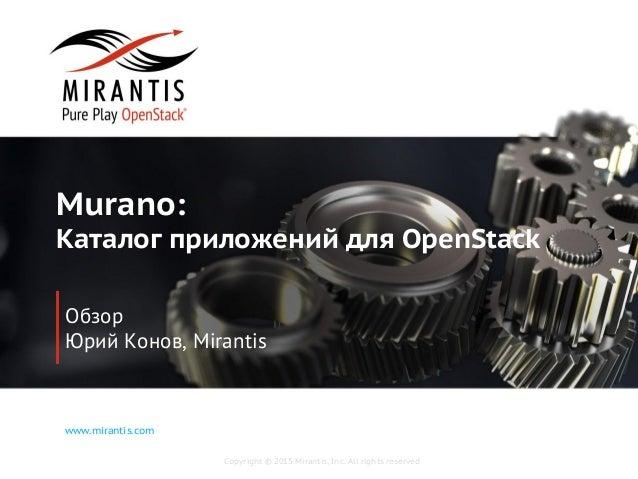 Copyright © 2015 Mirantis, Inc. All rights reserved www.mirantis.com Murano: Каталог приложений для OpenStack Обзор Юрий К...