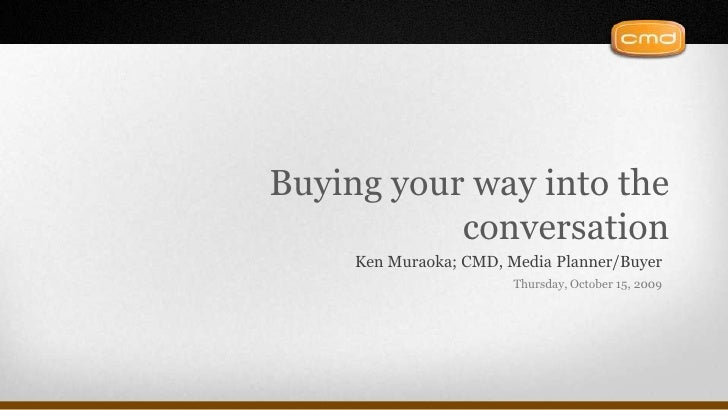 Buying your way into the conversation<br />Ken Muraoka; CMD, Media Planner/Buyer<br />Thursday, October 15, 2009<br />