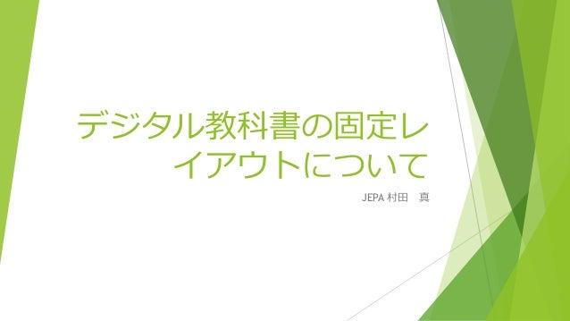 デジタル教科書の固定レ  イアウトについて  JEPA 村田真
