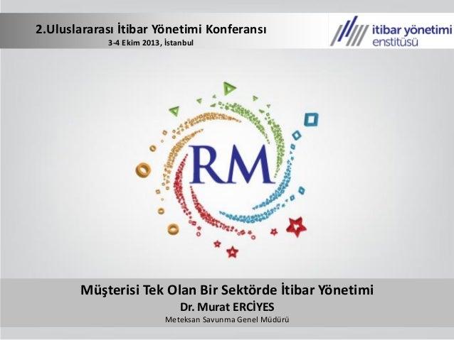 Müşterisi Tek Olan Bir Sektörde İtibar Yönetimi Dr. Murat ERCİYES Meteksan Savunma Genel Müdürü 2.Uluslararası İtibar Yöne...