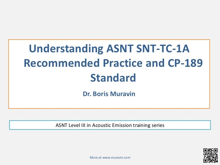 Understanding ASNT SNT-TC-1A  Recommended Practice and CP-189 Standard<br />Dr. Boris Muravin<br />ASNT Level III in Acous...