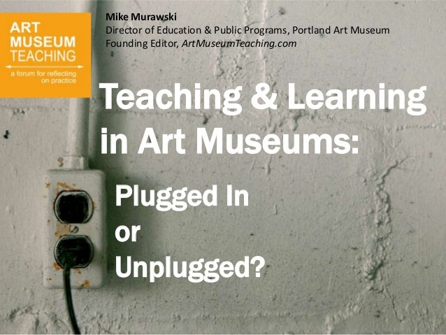 Teaching & Learningin Art Museums:Plugged InorUnplugged?Mike MurawskiDirector of Education & Public Programs, Portland Art...