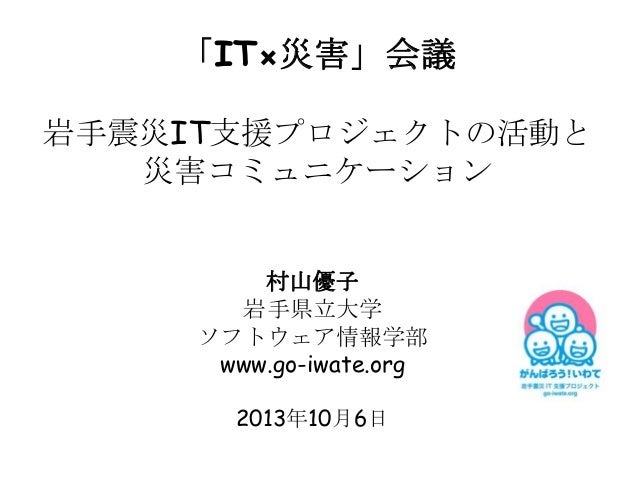 「IT×災害」会議 岩手震災IT支援プロジェクトの活動と 災害コミュニケーション 村山優子 岩手県立大学 ソフトウェア情報学部 www.go-iwate.org 2013年10月6日