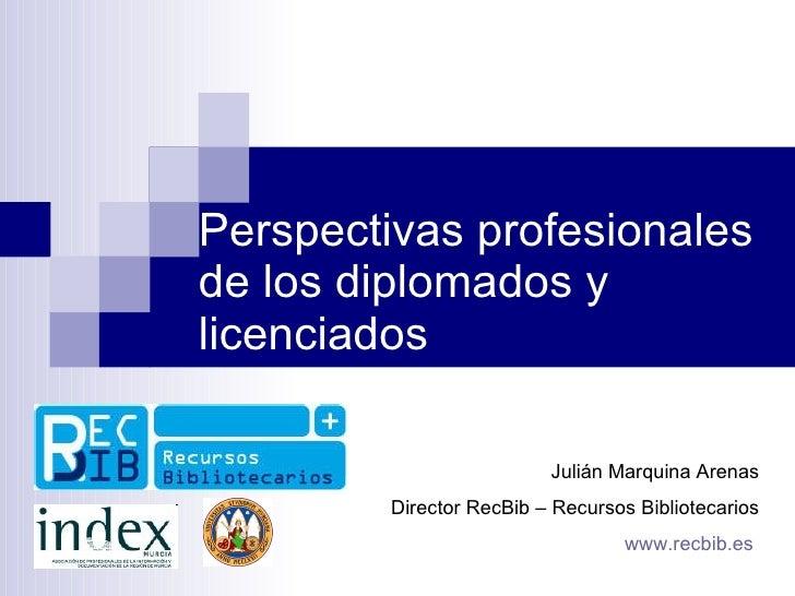 Perspectivas profesionales de los diplomados y licenciados Julián Marquina Arenas Director RecBib – Recursos Bibliotecario...
