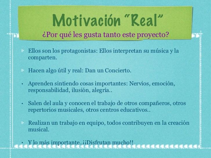 """Motivación  """"Real"""" <ul><li>Ellos son los protagonistas: Ellos interpretan su música y la comparten. </li></ul><ul><li>Hace..."""