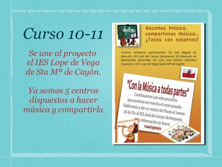 Curso 10-11 <ul><li>Se une al proyecto  </li></ul><ul><li>el IES Lope de Vega de Sta Mª de Cayón. </li></ul><ul><li>Ya som...