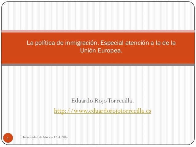 Eduardo RojoTorrecilla. http://www.eduardorojotorrecilla.es Universidad de Murcia 12.4.2016.1 La política de inmigración. ...