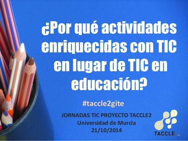 ¿Por qué actividades  enriquecidas con TIC  en lugar de TIC en  educación?  #taccle2gite  JORNADAS TIC PROYECTO TACCLE2  U...