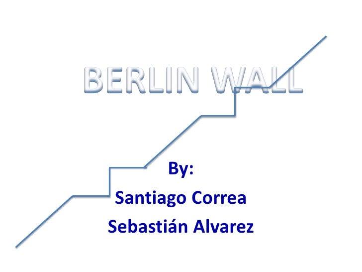 By:<br />Santiago Correa<br />Sebastián Alvarez<br />BERLIN WALL<br />