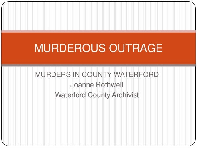 MURDEROUS OUTRAGEMURDERS IN COUNTY WATERFORD        Joanne Rothwell    Waterford County Archivist