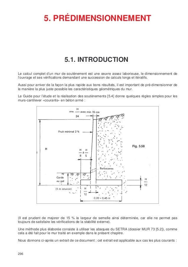 296 5. PRÉDIMENSIONNEMENT Le calcul complet d'un mur de soutènement est une œuvre assez laborieuse, le dimensionnement de ...