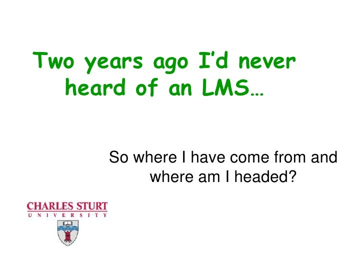 Two years ago I'd never heard of an LMS…<br />So where I have come from and where am I headed?<br />