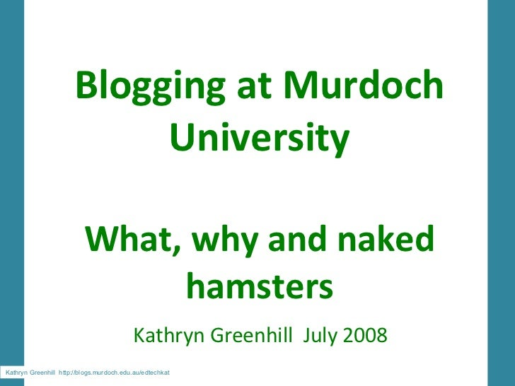 Blogging at Murdoch University What, why and naked hamsters Kathryn Greenhill  July 2008 Kathryn Greenhill  http://blogs.m...