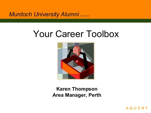 Murdoch University Alumni ….. Your Career Toolbox Karen Thompson Area Manager, Perth