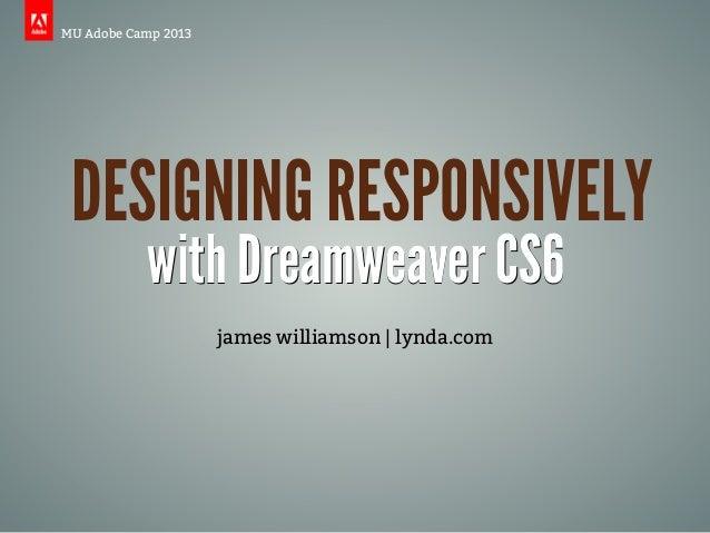 MU Adobe Camp 2013 DESIGNING RESPONSIVELY           with Dreamweaver CS6                     james williamson | lynda.com