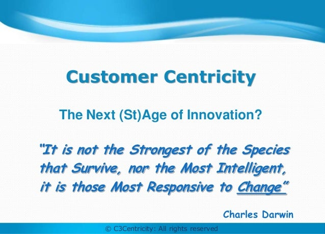 """Customer Centricity   The Next (St)Age of Innovation?""""It is not the Strongest of the Speciesthat Survive, nor the Most Int..."""