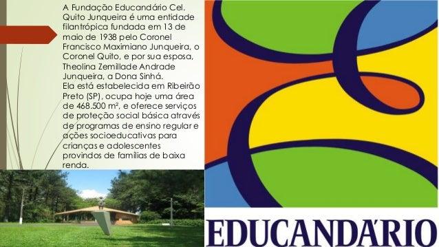 A Fundação Educandário Cel.  Quito Junqueira é uma entidade  filantrópica fundada em 13 de  maio de 1938 pelo Coronel  Fra...