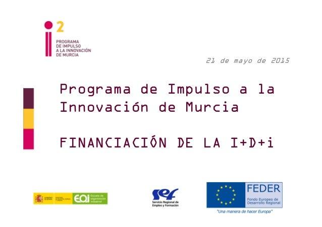 Programa de Impulso a la Innovación de Murcia FINANCIACIÓN DE LA I+D+i 21 de mayo de 2015