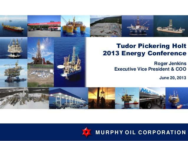M U R PH Y OI L C OR POR AT I ON Tudor Pickering Holt 2013 Energy Conference Roger Jenkins Executive Vice President & COO ...