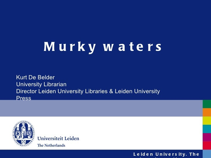 Murky waters Kurt De Belder University Librarian Director Leiden University Libraries & Leiden University Press