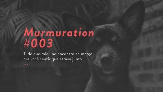 Murmuration #003 Tudo que rolou no encontro de março pra você sentir que estava junto. ...