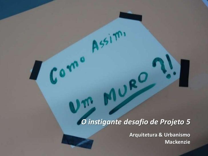 O instigante desafio de Projeto 5<br />Arquitetura & Urbanismo <br />Mackenzie <br />