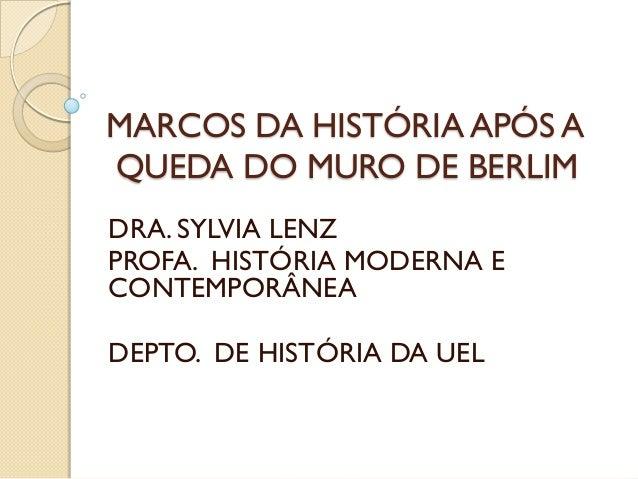 MARCOS DA HISTÓRIA APÓS AQUEDA DO MURO DE BERLIMDRA. SYLVIA LENZPROFA. HISTÓRIA MODERNA ECONTEMPORÂNEADEPTO. DE HISTÓRIA D...