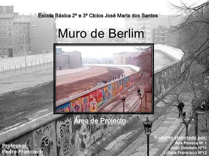 Escola Básica 2º e 3º Ciclos José Maria dos Santos <br />Muro de Berlim<br />Área de Projecto<br />Trabalho elaborado por:...