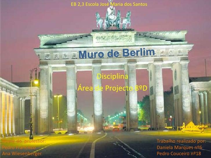 EB 2,3 Escola José Maria dos Santos<br />Muro de Berlim<br />Disciplina<br />Área de Projecto 8ºD<br />Trabalho r...