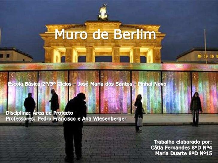 Muro de Berlim<br />Escola Básica 2º/3º Ciclos – José Maria dos Santos - Pinhal Novo<br />Disciplina: Área de Projecto<br ...