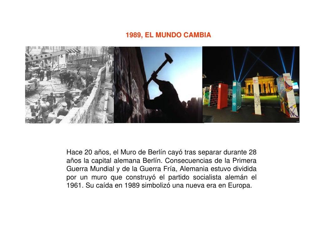 1989, EL MUNDO CAMBIA     Hace 20 años, el Muro de Berlín cayó tras separar durante 28 años la capital alemana Berlín. Con...