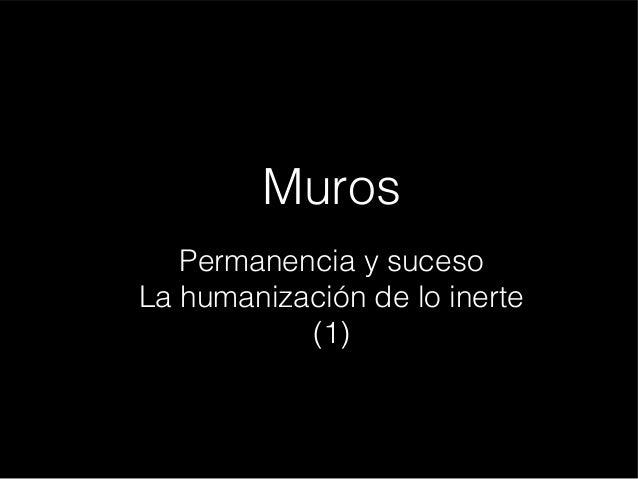 Muros Permanencia y suceso La humanización de lo inerte (1)